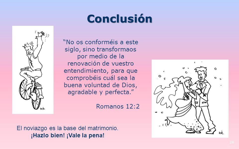 Conclusión 24 No os conforméis a este siglo, sino transformaos por medio de la renovación de vuestro entendimiento, para que comprobéis cuál sea la buena voluntad de Dios, agradable y perfecta.