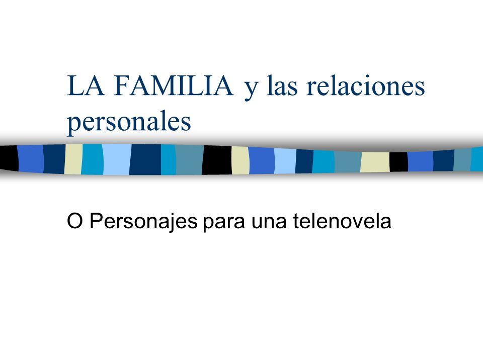 LA FAMILIA y las relaciones personales O Personajes para una telenovela
