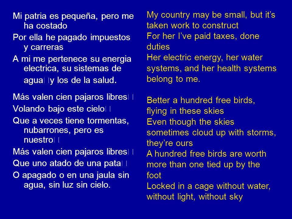 Mi patria es pequeña, pero me ha costado Por ella he pagado impuestos y carreras A mi me pertenece su energia electrica, su sistemas de agua y los de la salud.
