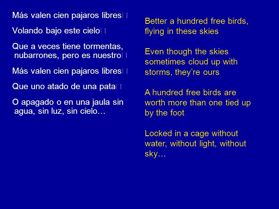 Más valen cien pajaros libres Volando bajo este cielo Que a veces tiene tormentas, nubarrones, pero es nuestro Más valen cien pajaros libres Que uno a
