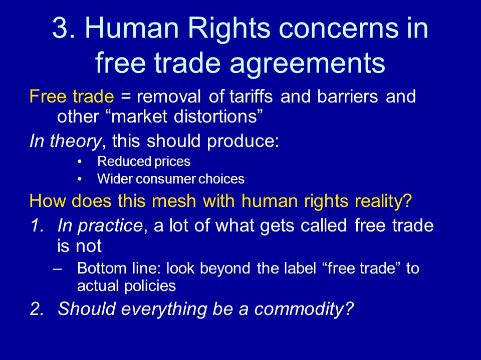 3. Human Rights concerns in free trade agreements Free trade = removal of tariffs and barriers and other market distortions In theory, this should pro