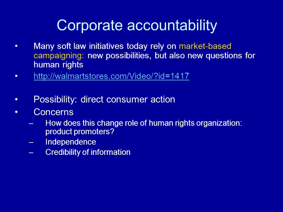 Corporate accountability Many soft law initiatives today rely on market-based campaigning: new possibilities, but also new questions for human rights http://walmartstores.com/Video/ id=1417 Possibility: direct consumer action Concerns –How does this change role of human rights organization: product promoters.
