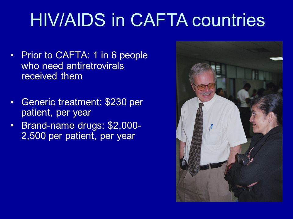 Prior to CAFTA: 1 in 6 people who need antiretrovirals received them Generic treatment: $230 per patient, per year Brand-name drugs: $2,000- 2,500 per patient, per year HIV/AIDS in CAFTA countries