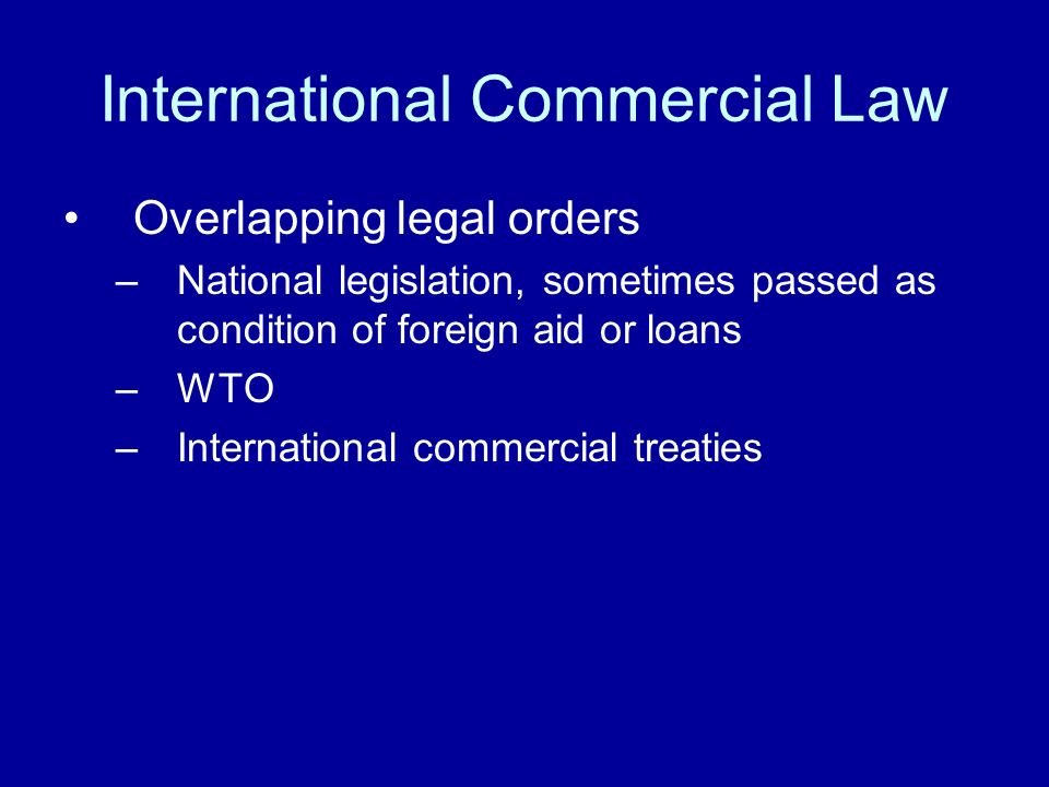 International Commercial Law Overlapping legal orders –National legislation, sometimes passed as condition of foreign aid or loans –WTO –International commercial treaties