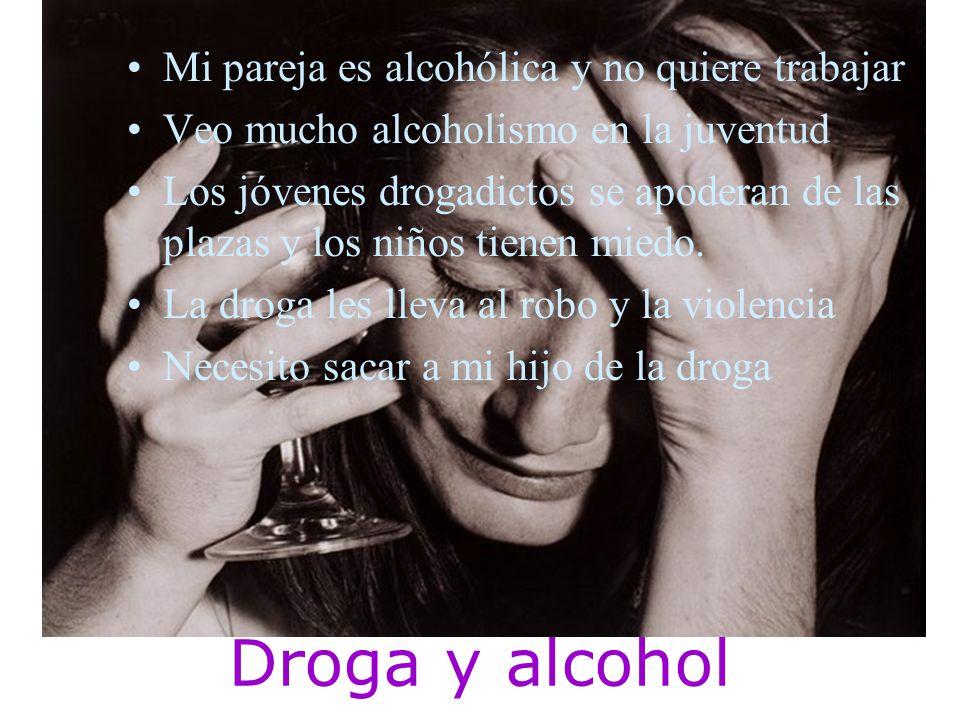 Mi pareja es alcohólica y no quiere trabajar Veo mucho alcoholismo en la juventud Los jóvenes drogadictos se apoderan de las plazas y los niños tienen miedo.
