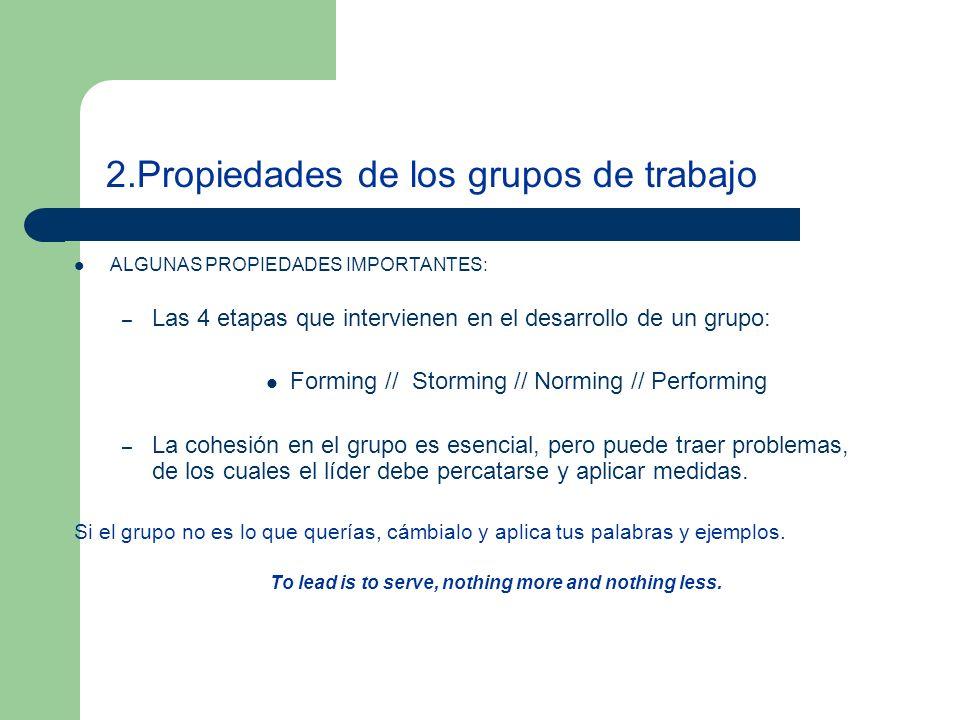 2.Propiedades de los grupos de trabajo ALGUNAS PROPIEDADES IMPORTANTES: – Las 4 etapas que intervienen en el desarrollo de un grupo: Forming // Storming // Norming // Performing – La cohesión en el grupo es esencial, pero puede traer problemas, de los cuales el líder debe percatarse y aplicar medidas.
