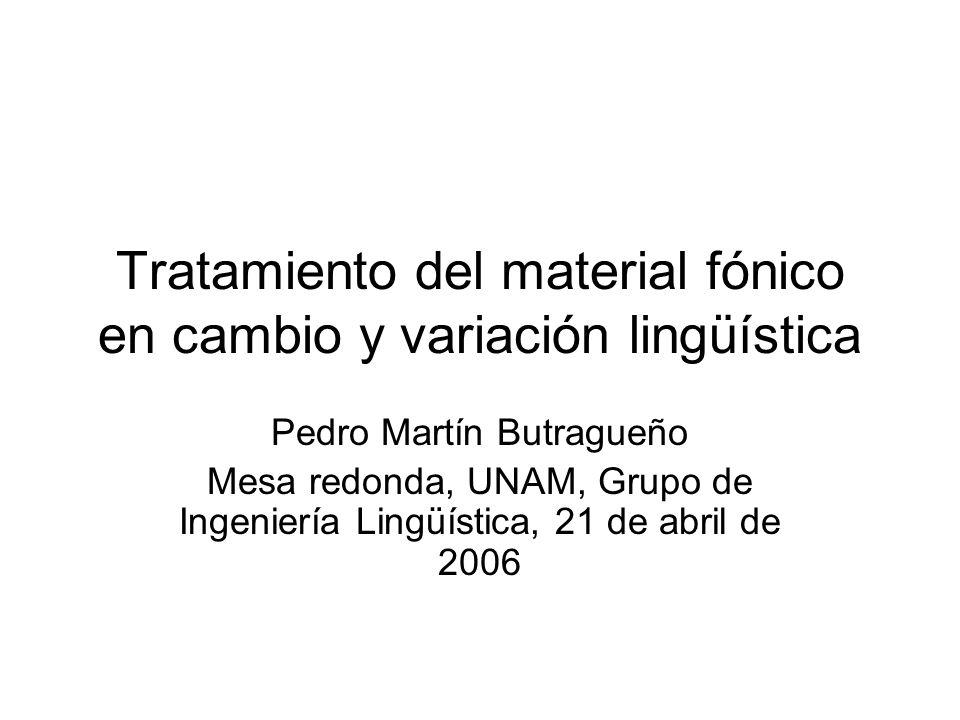 Tratamiento del material fónico en cambio y variación lingüística Pedro Martín Butragueño Mesa redonda, UNAM, Grupo de Ingeniería Lingüística, 21 de a