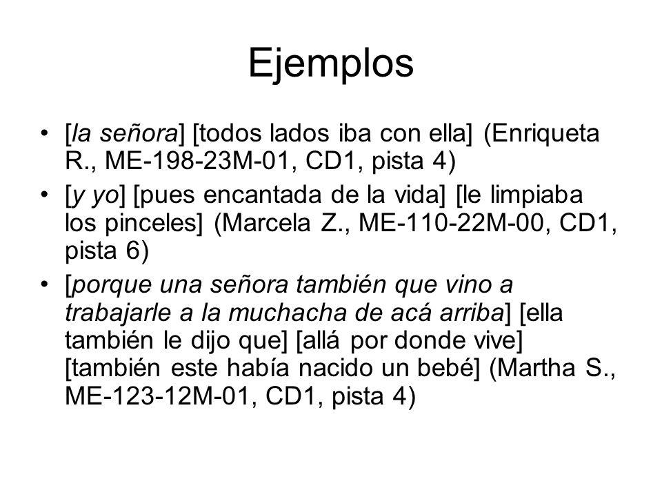 Ejemplos [la señora] [todos lados iba con ella] (Enriqueta R., ME-198-23M-01, CD1, pista 4) [y yo] [pues encantada de la vida] [le limpiaba los pincel