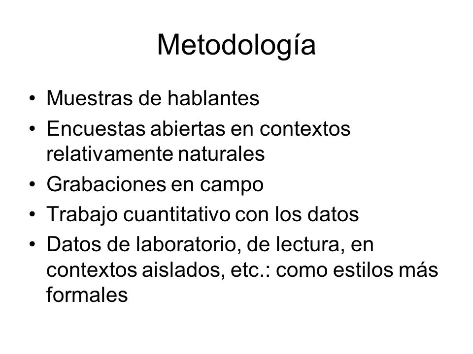 Metodología Muestras de hablantes Encuestas abiertas en contextos relativamente naturales Grabaciones en campo Trabajo cuantitativo con los datos Dato