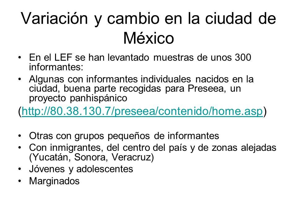 Variación y cambio en la ciudad de México En el LEF se han levantado muestras de unos 300 informantes: Algunas con informantes individuales nacidos en