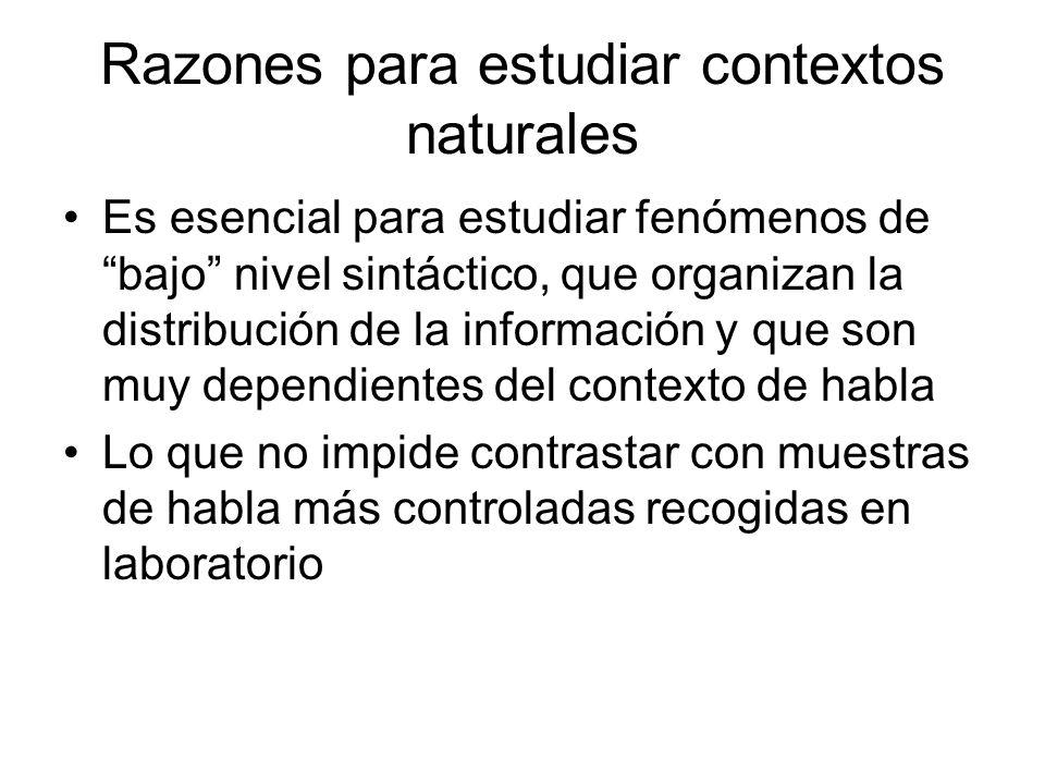Razones para estudiar contextos naturales Es esencial para estudiar fenómenos de bajo nivel sintáctico, que organizan la distribución de la informació