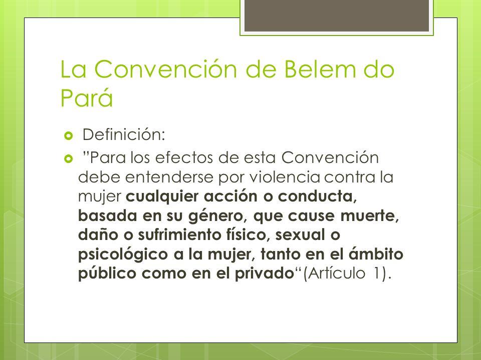 La Convención de Belem do Pará Definición: Para los efectos de esta Convención debe entenderse por violencia contra la mujer cualquier acción o conduc