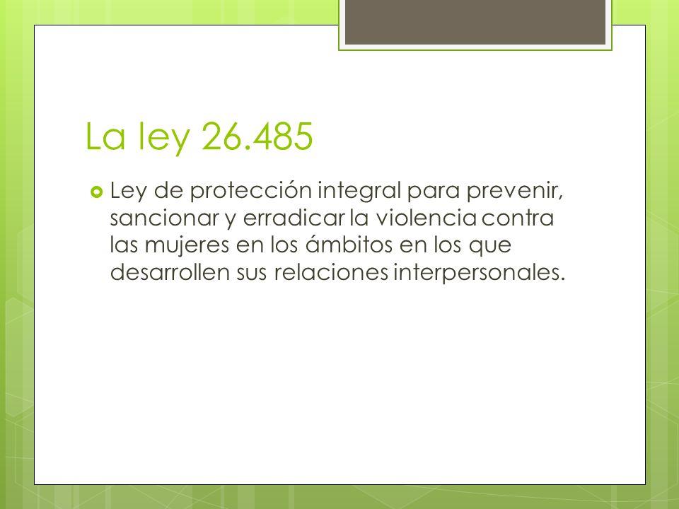 La ley 26.485 Ley de protección integral para prevenir, sancionar y erradicar la violencia contra las mujeres en los ámbitos en los que desarrollen su