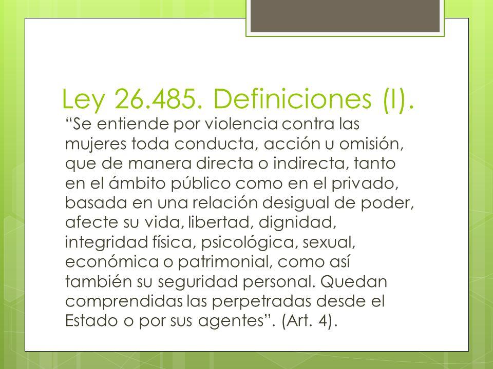 Ley 26.485. Definiciones (I). Se entiende por violencia contra las mujeres toda conducta, acción u omisión, que de manera directa o indirecta, tanto e