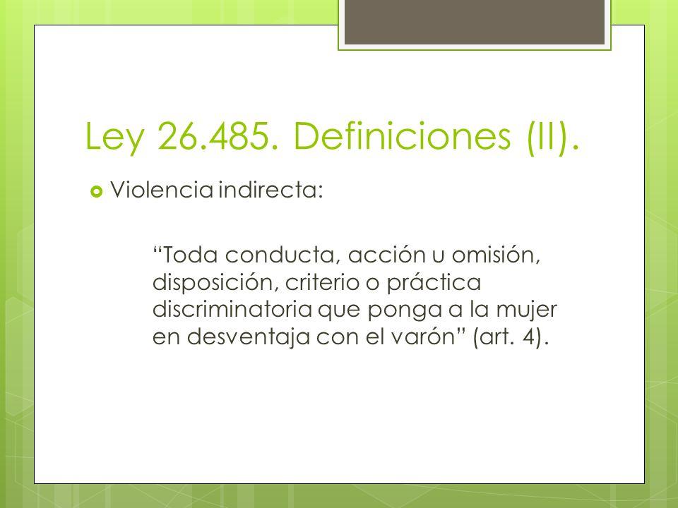 Ley 26.485. Definiciones (II). Violencia indirecta: Toda conducta, acción u omisión, disposición, criterio o práctica discriminatoria que ponga a la m