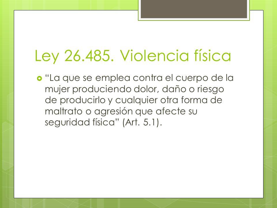 Ley 26.485. Violencia física La que se emplea contra el cuerpo de la mujer produciendo dolor, daño o riesgo de producirlo y cualquier otra forma de ma