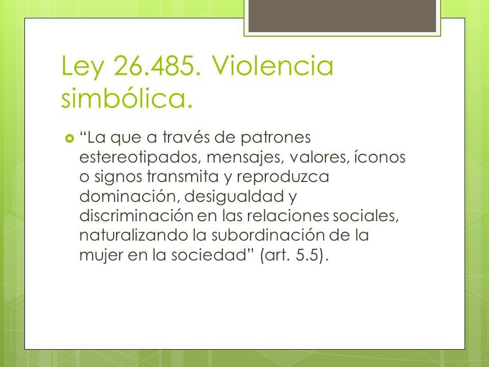 Ley 26.485. Violencia simbólica. La que a través de patrones estereotipados, mensajes, valores, íconos o signos transmita y reproduzca dominación, des