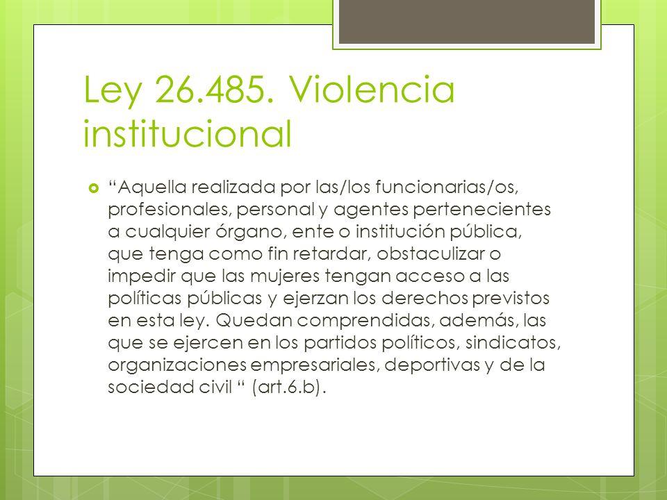 Ley 26.485. Violencia institucional Aquella realizada por las/los funcionarias/os, profesionales, personal y agentes pertenecientes a cualquier órgano