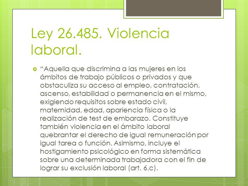 Ley 26.485. Violencia laboral. Aquella que discrimina a las mujeres en los ámbitos de trabajo públicos o privados y que obstaculiza su acceso al emple