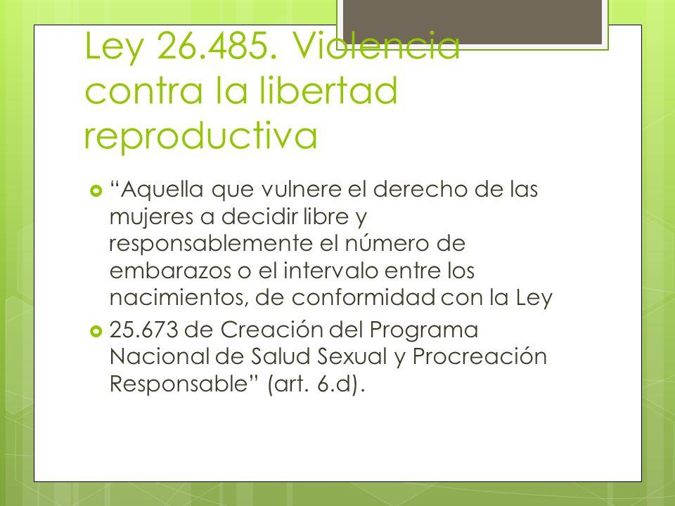 Ley 26.485. Violencia contra la libertad reproductiva Aquella que vulnere el derecho de las mujeres a decidir libre y responsablemente el número de em
