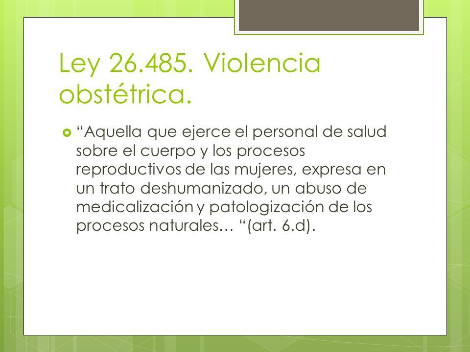 Ley 26.485. Violencia obstétrica. Aquella que ejerce el personal de salud sobre el cuerpo y los procesos reproductivos de las mujeres, expresa en un t