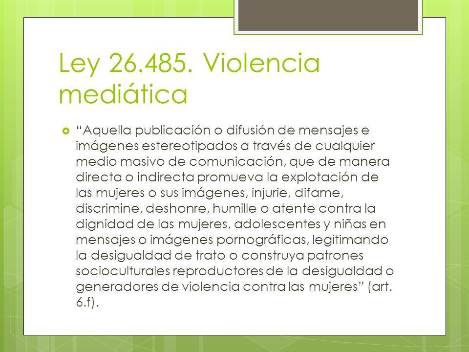 Ley 26.485. Violencia mediática Aquella publicación o difusión de mensajes e imágenes estereotipados a través de cualquier medio masivo de comunicació