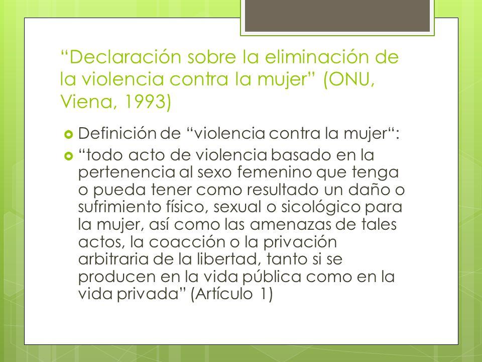 Declaración sobre la eliminación de la violencia contra la mujer (ONU, Viena, 1993) Definición de violencia contra la mujer: todo acto de violencia ba