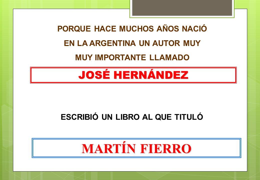PORQUE HACE MUCHOS AÑOS NACIÓ EN LA ARGENTINA UN AUTOR MUY MUY IMPORTANTE LLAMADO JOSÉ HERNÁNDEZ ESCRIBIÓ UN LIBRO AL QUE TITULÓ MARTÍN FIERRO
