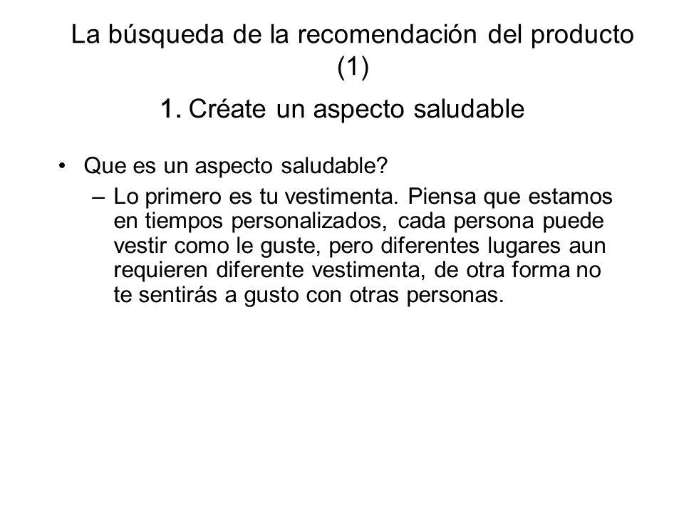 La búsqueda de la recomendación del producto (1) 1. Créate un aspecto saludable Que es un aspecto saludable? –Lo primero es tu vestimenta. Piensa que