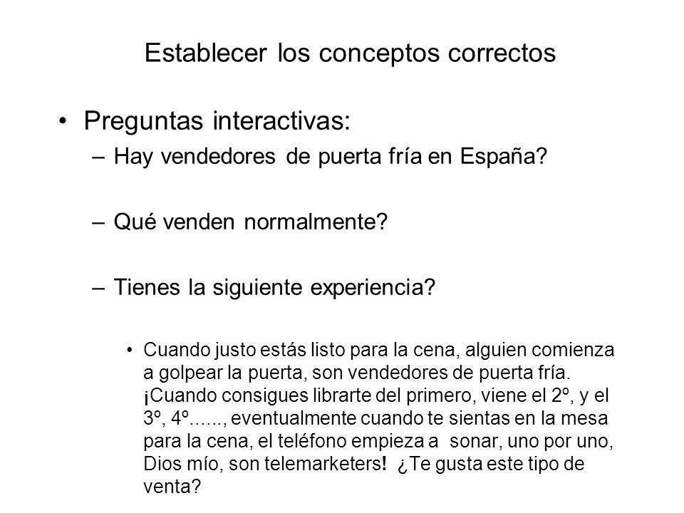 Establecer los conceptos correctos Preguntas interactivas: –Hay vendedores de puerta fría en España? –Qué venden normalmente? –Tienes la siguiente exp