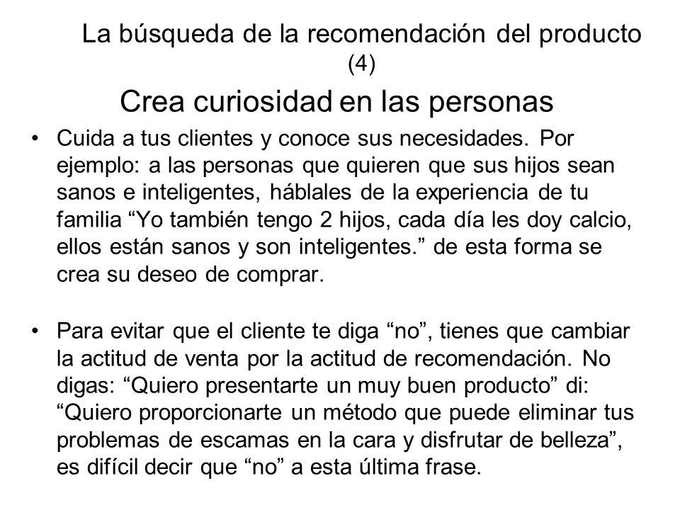 La búsqueda de la recomendación del producto (4) Crea curiosidad en las personas Cuida a tus clientes y conoce sus necesidades. Por ejemplo: a las per
