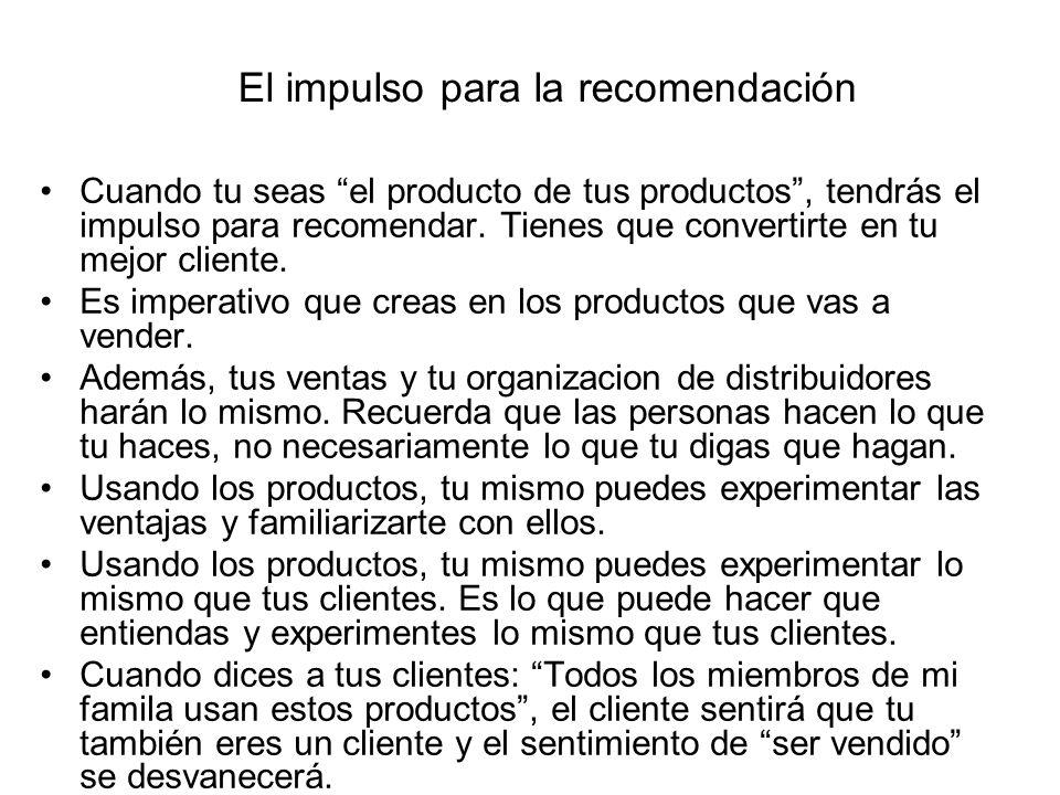 El impulso para la recomendación Cuando tu seas el producto de tus productos, tendrás el impulso para recomendar. Tienes que convertirte en tu mejor c