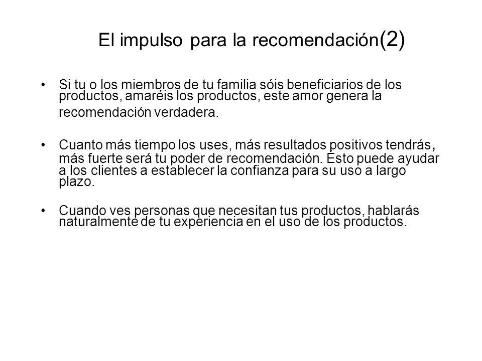 El impulso para la recomendación (2) Si tu o los miembros de tu familia sóis beneficiarios de los productos, amaréis los productos, este amor genera l