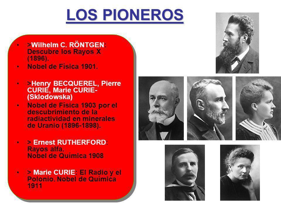 LOS PIONEROS >Wilhelm C. RÖNTGEN: Descubre los Rayos X (1896). Nobel de Física 1901. >Henry BECQUEREL, Pierre CURIE, Marie CURIE- (Sklodowska) Nobel d