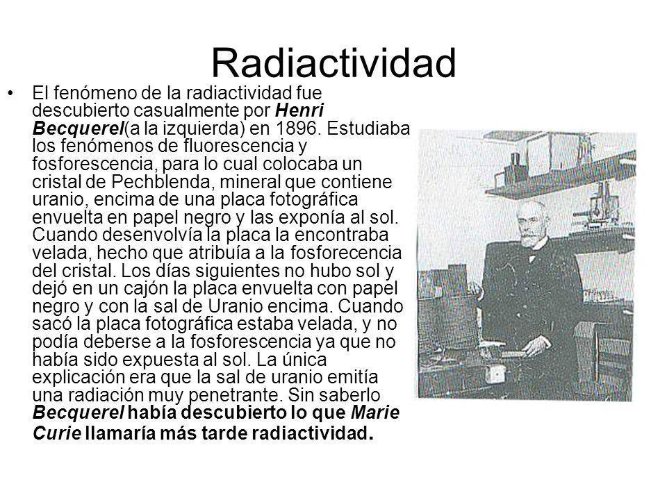 Radiactividad El fenómeno de la radiactividad fue descubierto casualmente por Henri Becquerel(a la izquierda) en 1896. Estudiaba los fenómenos de fluo