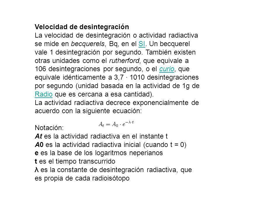Velocidad de desintegración La velocidad de desintegración o actividad radiactiva se mide en becquerels, Bq, en el SI. Un becquerel vale 1 desintegrac