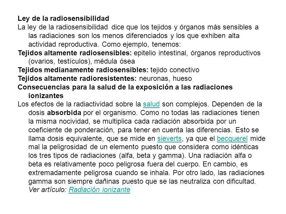 Ley de la radiosensibilidad La ley de la radiosensibilidad dice que los tejidos y órganos más sensibles a las radiaciones son los menos diferenciados