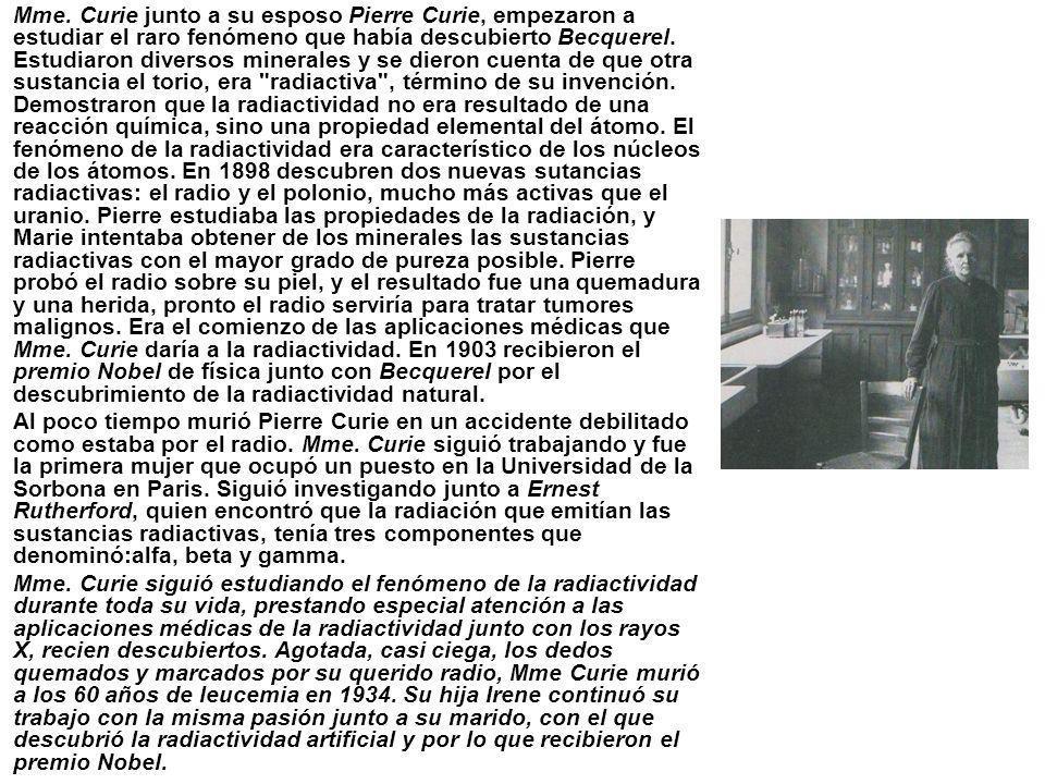Mme. Curie junto a su esposo Pierre Curie, empezaron a estudiar el raro fenómeno que había descubierto Becquerel. Estudiaron diversos minerales y se d