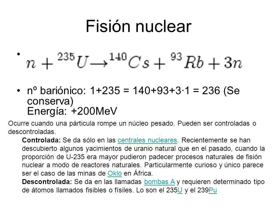 Fisión nuclear nº bariónico: 1+235 = 140+93+3·1 = 236 (Se conserva) Energía: +200MeV Ocurre cuando una párticula rompe un núcleo pesado. Pueden ser co