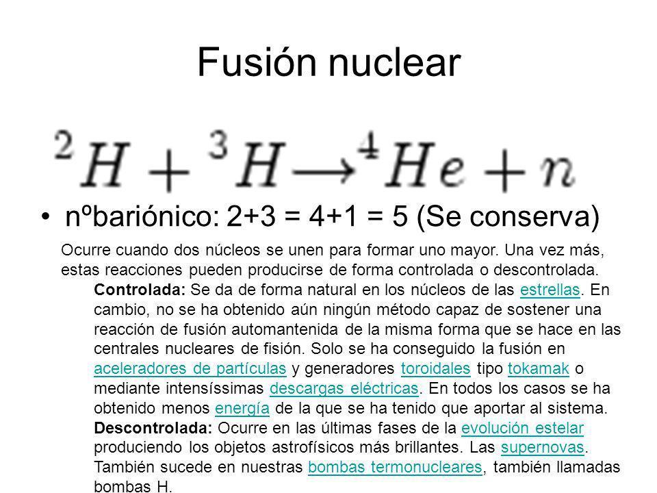 Fusión nuclear nºbariónico: 2+3 = 4+1 = 5 (Se conserva) Ocurre cuando dos núcleos se unen para formar uno mayor. Una vez más, estas reacciones pueden