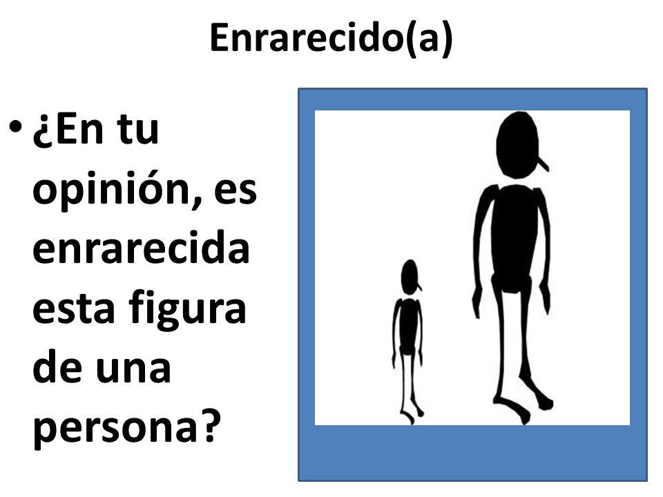 Enrarecido(a) ¿En tu opinión, es enrarecida esta figura de una persona?