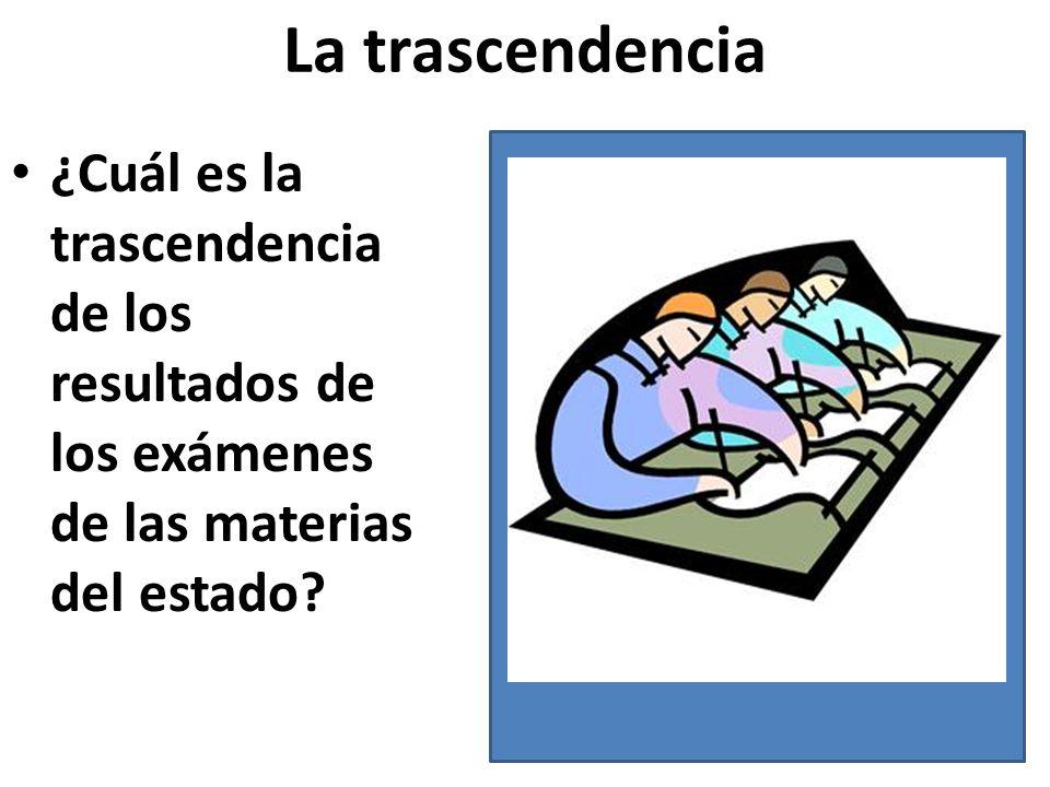 La trascendencia ¿Cuál es la trascendencia de los resultados de los exámenes de las materias del estado?