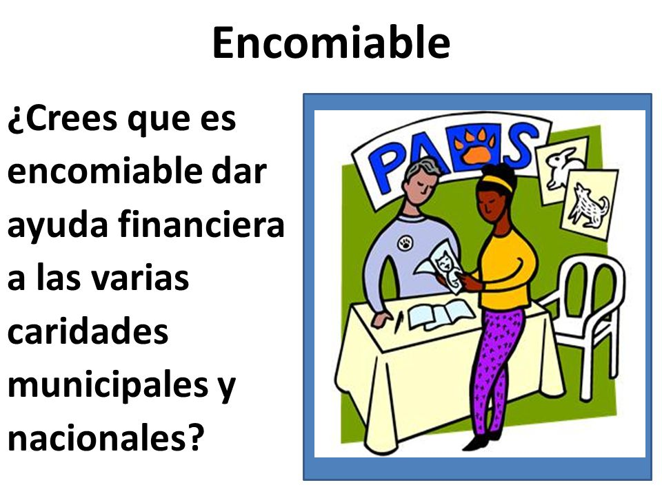Encomiable ¿Crees que es encomiable dar ayuda financiera a las varias caridades municipales y nacionales?