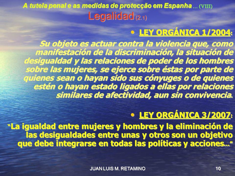 JUAN LUIS M. RETAMINO10 A tutela penal e as medidas de protecção em Espanha … (VIII) Legalidad (2. 1 ) LEY ORGÁNICA 1/2004 : LEY ORGÁNICA 1/2004 : Su