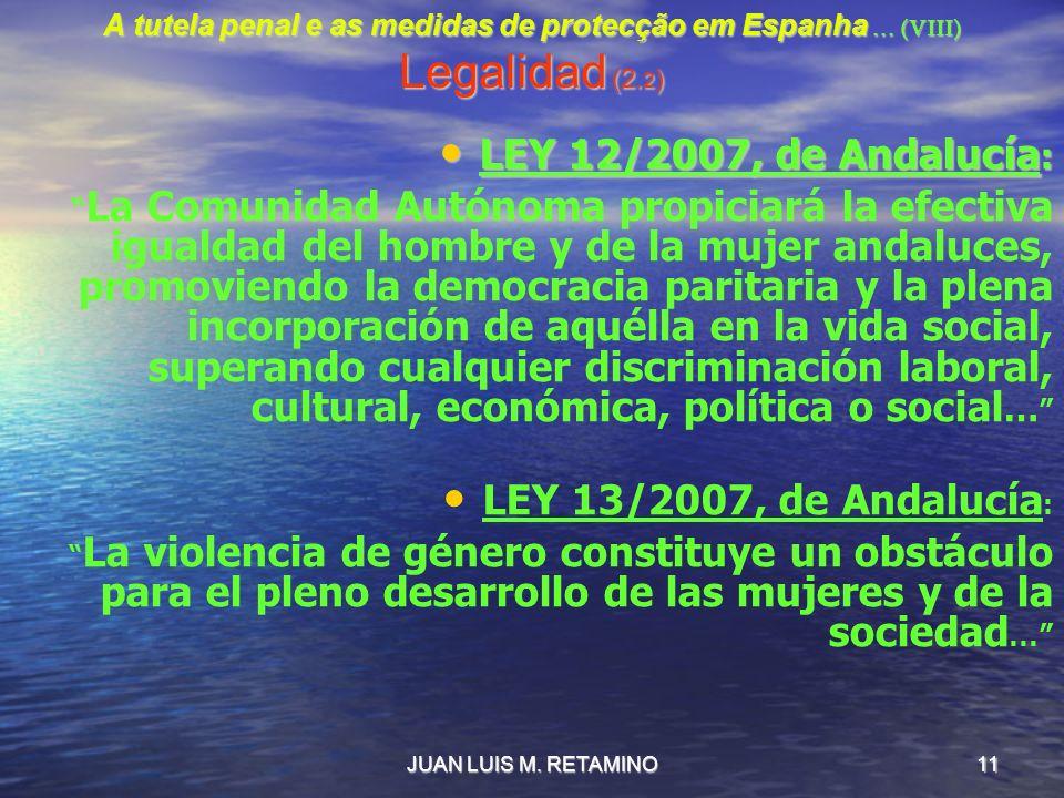 JUAN LUIS M. RETAMINO11 A tutela penal e as medidas de protecção em Espanha … (VIII) Legalidad (2. 2 ) LEY 12/2007, de Andalucía : LEY 12/2007, de And