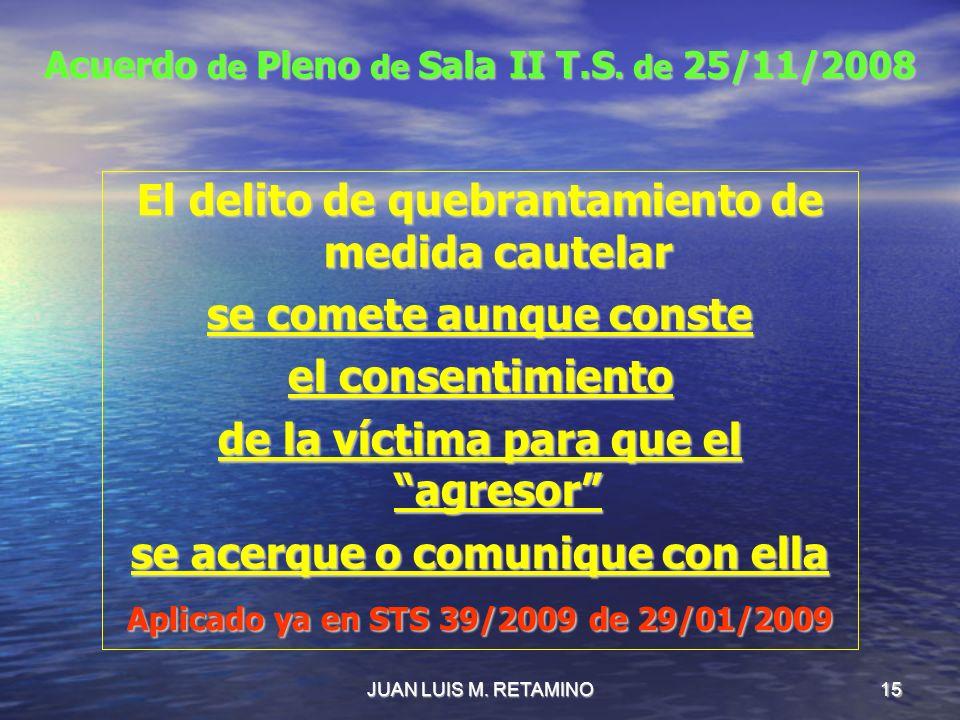 JUAN LUIS M. RETAMINO15 Acuerdo de Pleno de Sala II T.S. de 25/11/2008 El delito de quebrantamiento de medida cautelar se comete aunque conste el cons