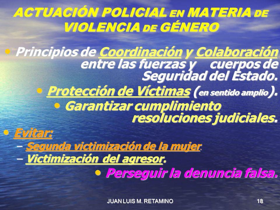 JUAN LUIS M. RETAMINO18 ACTUACIÓN POLICIAL EN MATERIA DE VIOLENCIA DE GÉNERO Principios de Coordinación y Colaboración entre las fuerzas y cuerpos de