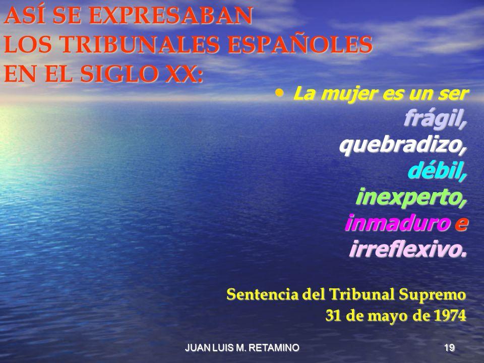 JUAN LUIS M. RETAMINO19 ASÍ SE EXPRESABAN LOS TRIBUNALES ESPAÑOLES EN EL SIGLO XX: La mujer es un ser La mujer es un serfrágil,quebradizo,débil,inexpe