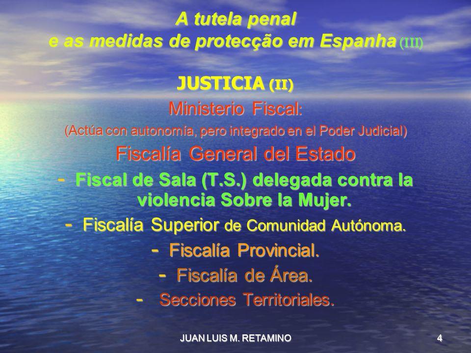 JUAN LUIS M. RETAMINO4 A tutela penal e as medidas de protecção em Espanha (III) JUSTICIA (II) Ministerio Fiscal : (Actúa con autonomía, pero integrad