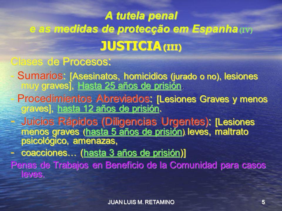 JUAN LUIS M. RETAMINO5 A tutela penal e as medidas de protecção em Espanha (IV) JUSTICIA (III) Clases de Procesos : - Sumarios: [Asesinatos, homicidio
